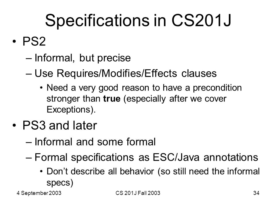 4 September 2003CS 201J Fall 200334 Specifications in CS201J PS2 –Informal, but precise –Use Requires/Modifies/Effects clauses Need a very good reason to have a precondition stronger than true (especially after we cover Exceptions).