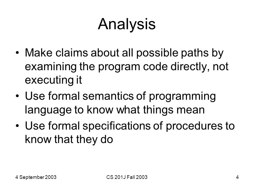 4 September 2003CS 201J Fall 20034 Analysis Make claims about all possible paths by examining the program code directly, not executing it Use formal semantics of programming language to know what things mean Use formal specifications of procedures to know that they do