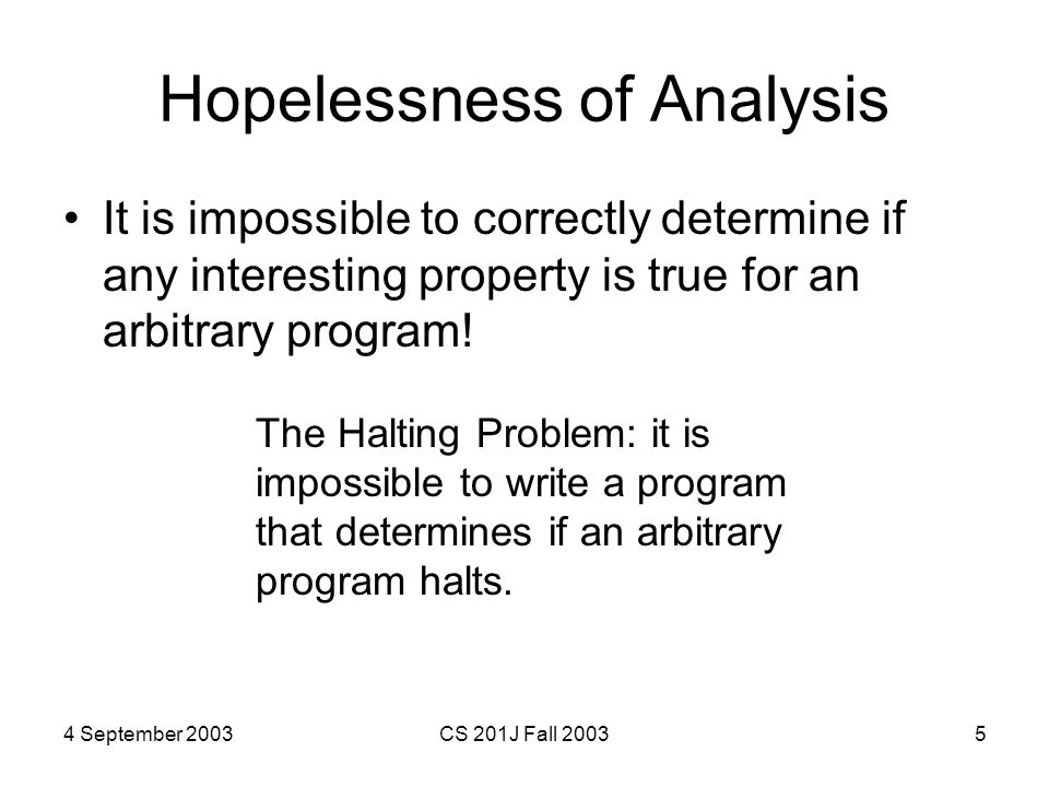 4 September 2003CS 201J Fall 20035 Hopelessness of Analysis It is impossible to correctly determine if any interesting property is true for an arbitrary program.