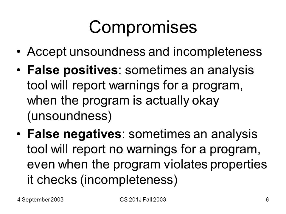 4 September 2003CS 201J Fall 20036 Compromises Accept unsoundness and incompleteness False positives: sometimes an analysis tool will report warnings for a program, when the program is actually okay (unsoundness) False negatives: sometimes an analysis tool will report no warnings for a program, even when the program violates properties it checks (incompleteness)