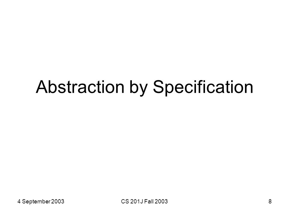 4 September 2003CS 201J Fall 20038 Abstraction by Specification