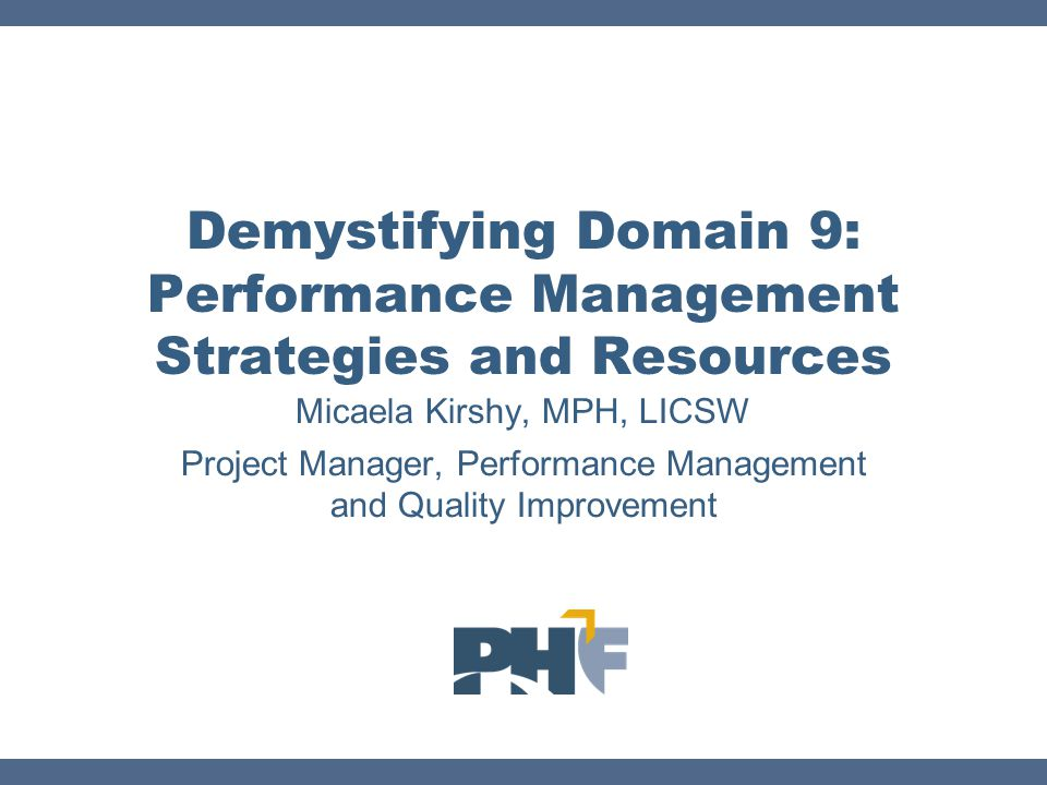 Closing the Loop: Tackling Domain 9 Standard 9.1 Use a Performance Management System to Monitor Achievement of Organizational Objectives Public Health Performance Management Self- Assessment Tool Standard 9.2 Develop and Implement Quality Improvement Processes Integrated Into Organizational Practice, Programs, Processes, and Interventions QI activities based on identified needs of the program or organization