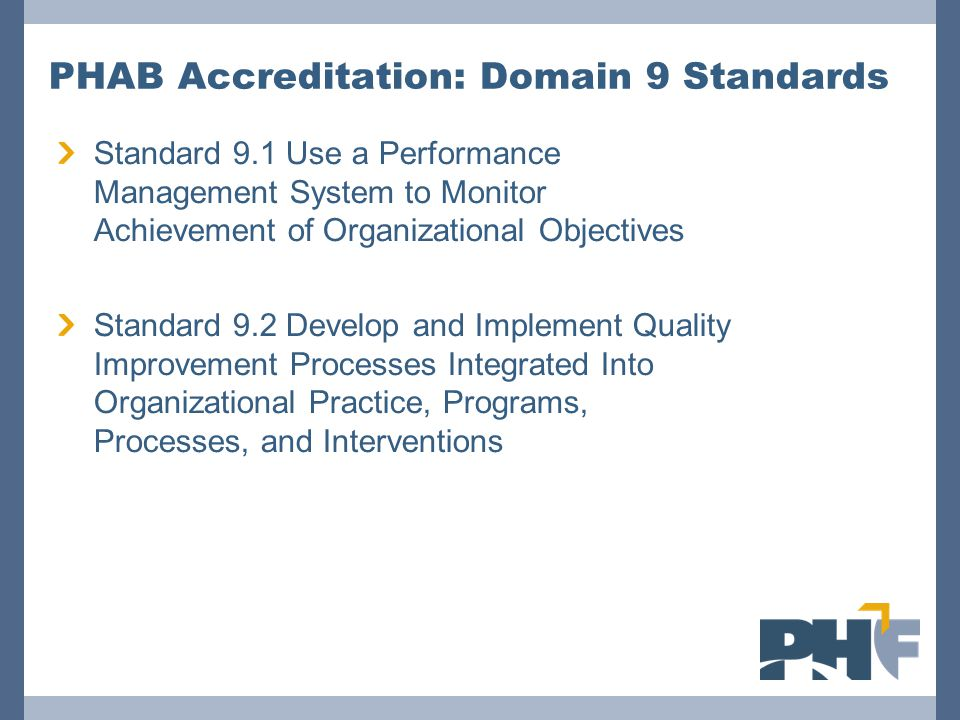 PHAB Accreditation: Domain 9 Standards Standard 9.1 Use a Performance Management System to Monitor Achievement of Organizational Objectives Standard 9