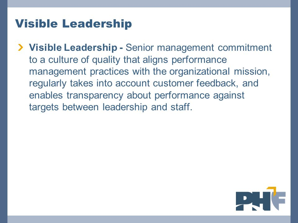 Visible Leadership Visible Leadership - Senior management commitment to a culture of quality that aligns performance management practices with the organizational mission, regularly takes into account customer feedback, and enables transparency about performance against targets between leadership and staff.