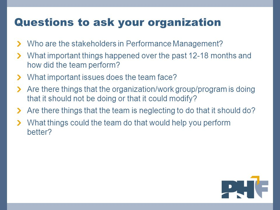 Questions to ask your organization Who are the stakeholders in Performance Management.