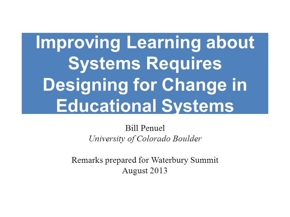 Improving Learning about Systems Requires Designing for Change in Educational Systems Bill Penuel University of Colorado Boulder Remarks prepared for Waterbury Summit August 2013