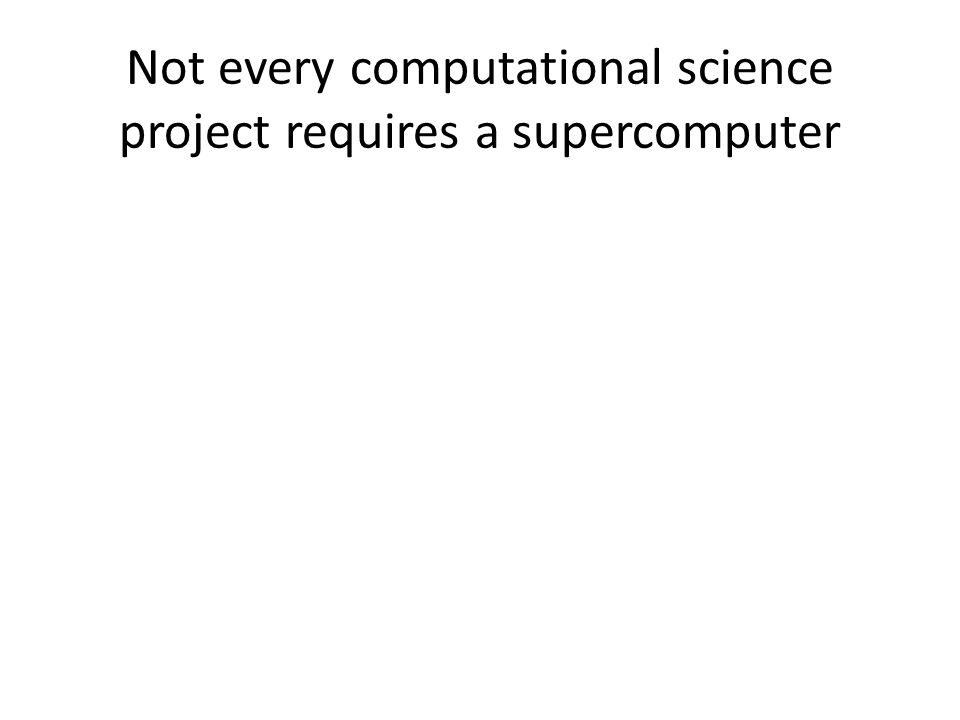 Not every computational science project requires a supercomputer