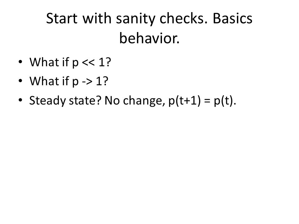 Start with sanity checks. Basics behavior. What if p << 1.