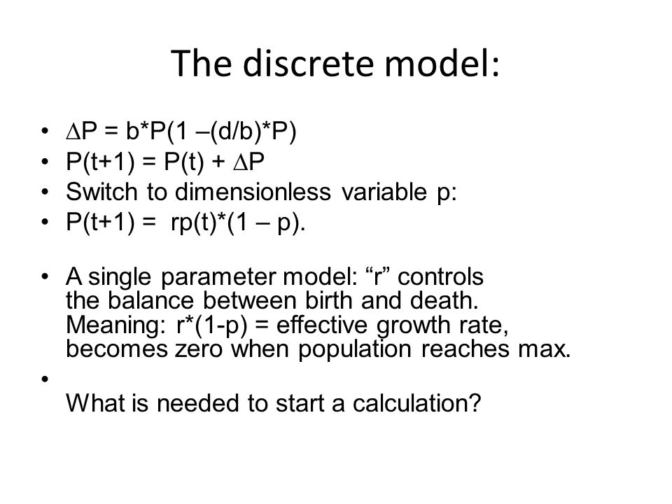 The discrete model:  P = b*P(1 –(d/b)*P) P(t+1) = P(t) +  P Switch to dimensionless variable p: P(t+1) = rp(t)*(1 – p).