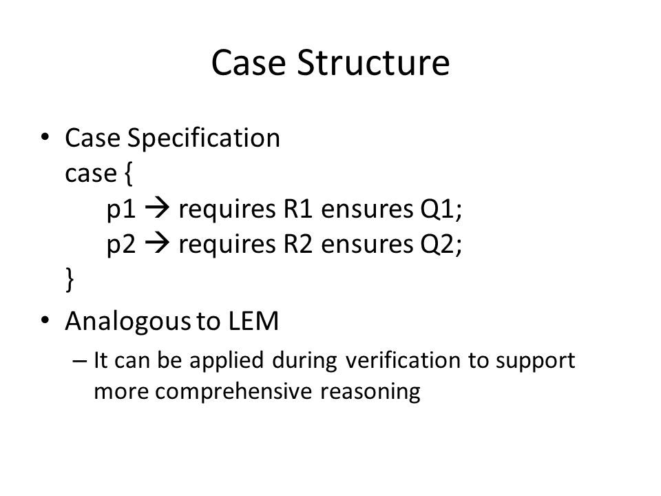 Case Structure Case Specification case { p1  requires R1 ensures Q1; p2  requires R2 ensures Q2; } Analogous to LEM – It can be applied during verification to support more comprehensive reasoning