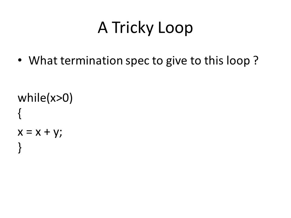 A Tricky Loop What termination spec to give to this loop ? while(x>0) { x = x + y; }