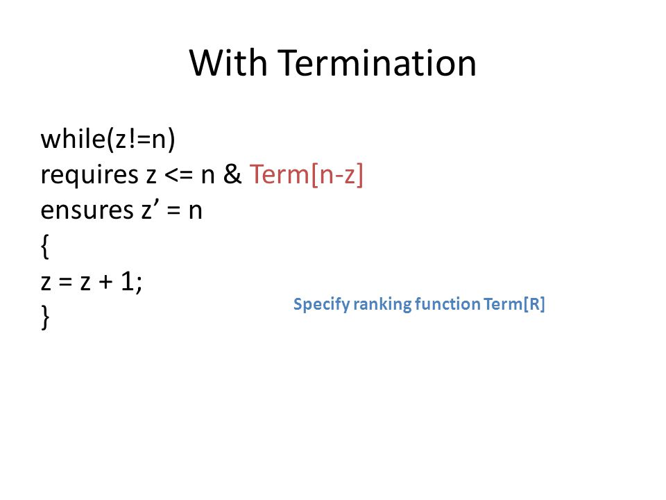 With Termination while(z!=n) requires z <= n & Term[n-z] ensures z' = n { z = z + 1; } Specify ranking function Term[R]