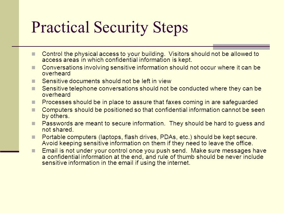 Practical Security Steps Control the physical access to your building. Visitors should not be allowed to access areas in which confidential informatio