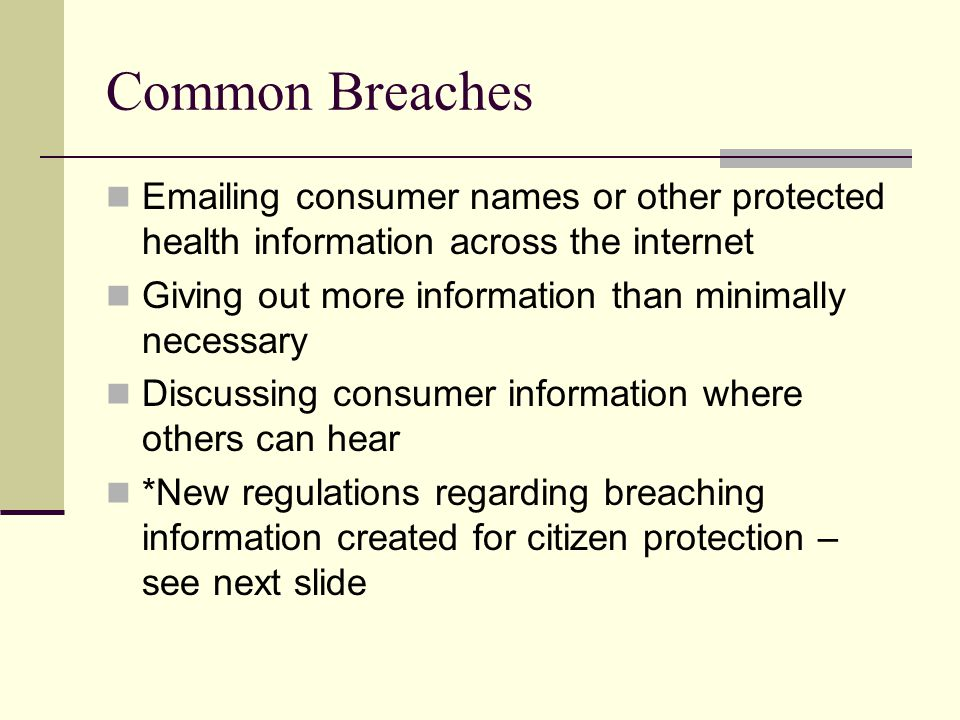 Common Breaches  ing consumer names or other protected health information across the internet Giving out more information than minimally necessary Discussing consumer information where others can hear *New regulations regarding breaching information created for citizen protection – see next slide