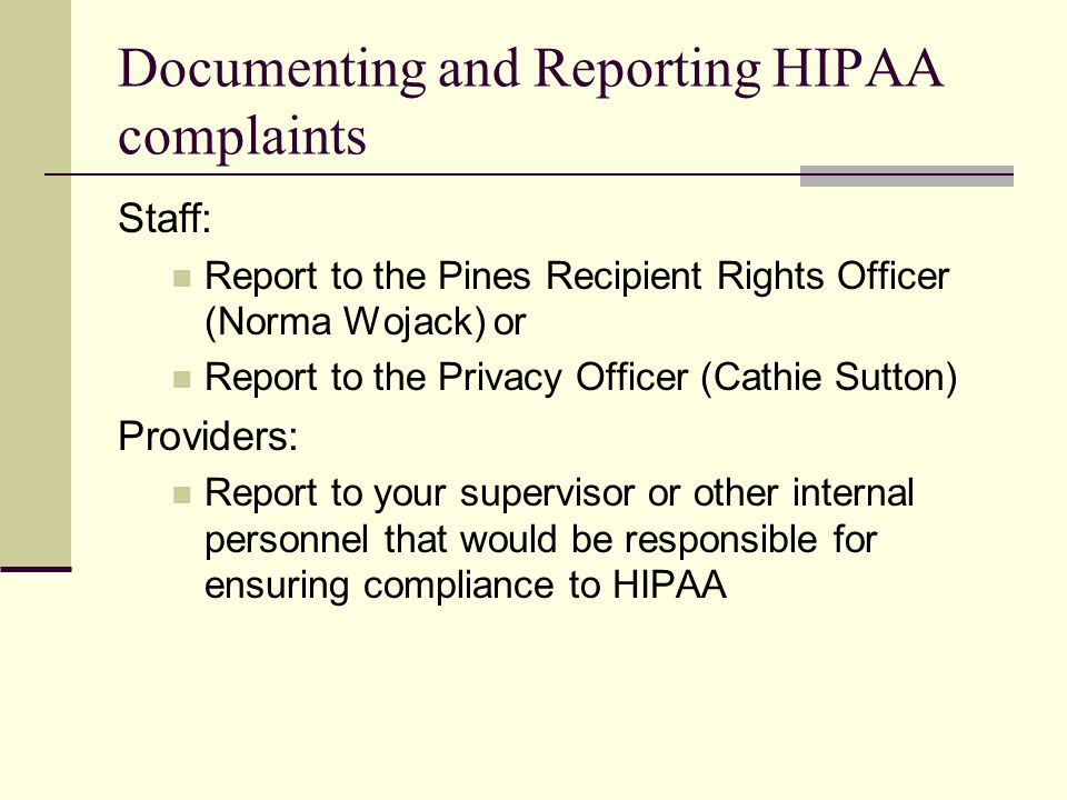 Documenting and Reporting HIPAA complaints Staff: Report to the Pines Recipient Rights Officer (Norma Wojack) or Report to the Privacy Officer (Cathie Sutton) Providers: Report to your supervisor or other internal personnel that would be responsible for ensuring compliance to HIPAA