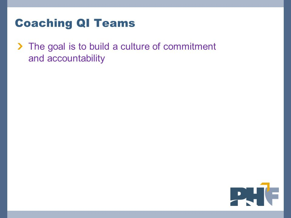 Coaching QI Teams The goal is to build a culture of commitment and accountability