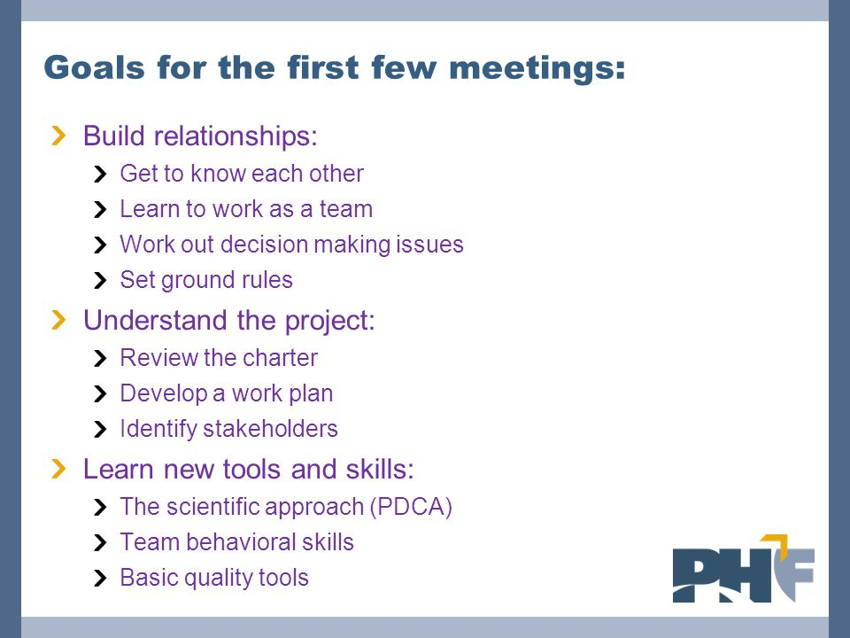 Goals for the first few meetings: Build relationships: Get to know each other Learn to work as a team Work out decision making issues Set ground rules Understand the project: Review the charter Develop a work plan Identify stakeholders Learn new tools and skills: The scientific approach (PDCA) Team behavioral skills Basic quality tools