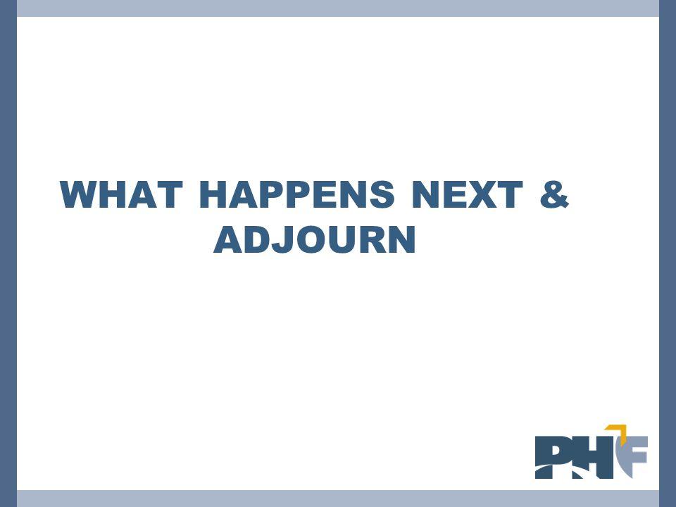 WHAT HAPPENS NEXT & ADJOURN