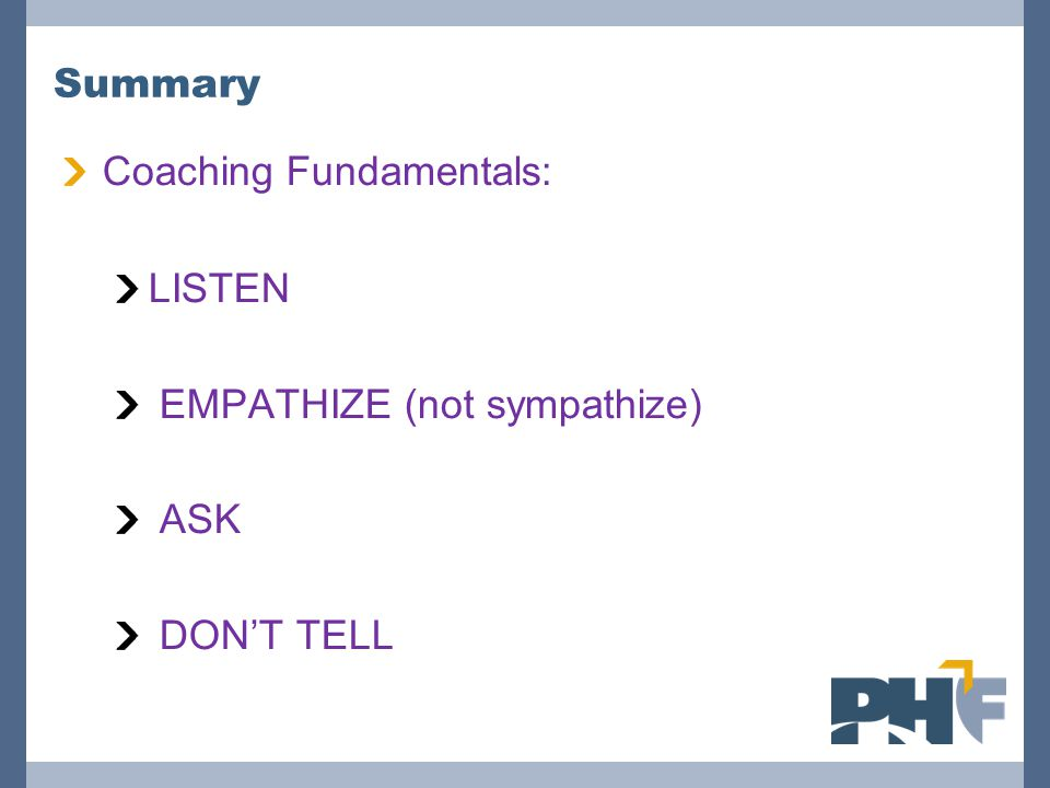 Summary Coaching Fundamentals: LISTEN EMPATHIZE (not sympathize) ASK DON'T TELL