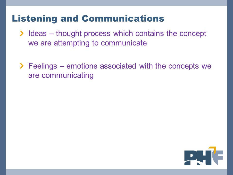 Listening and Communications Ideas – thought process which contains the concept we are attempting to communicate Feelings – emotions associated with the concepts we are communicating