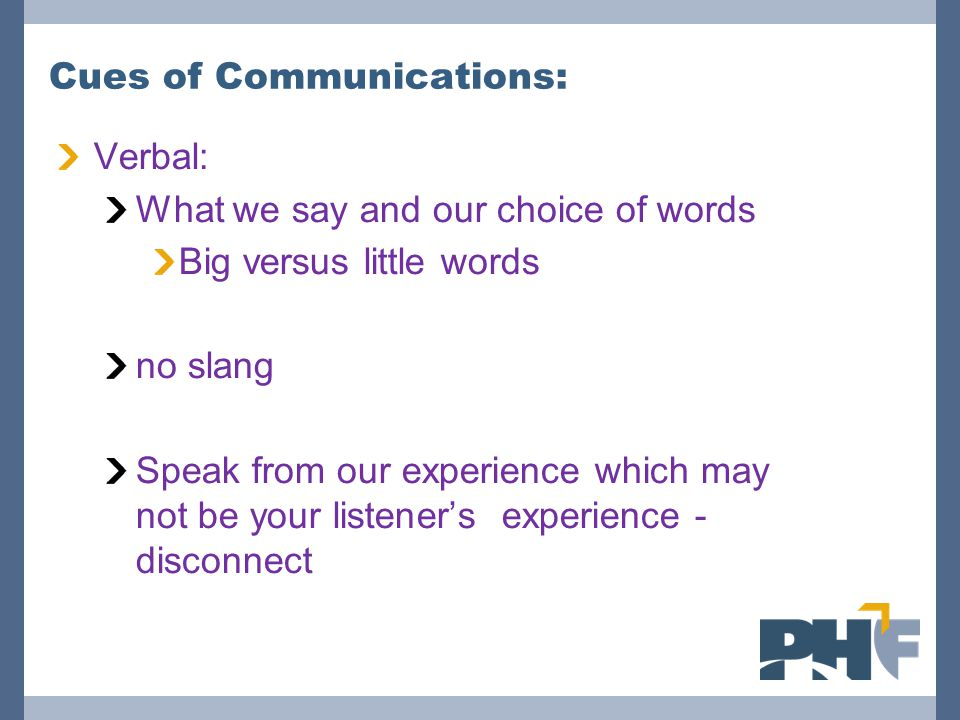 Cues of Communications: Verbal: What we say and our choice of words Big versus little words no slang Speak from our experience which may not be your listener's experience - disconnect