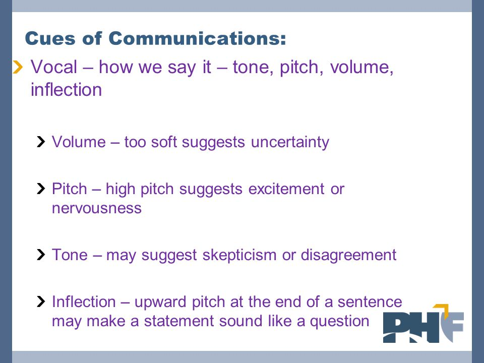 Cues of Communications: Vocal – how we say it – tone, pitch, volume, inflection Volume – too soft suggests uncertainty Pitch – high pitch suggests excitement or nervousness Tone – may suggest skepticism or disagreement Inflection – upward pitch at the end of a sentence may make a statement sound like a question