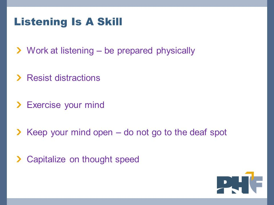 Listening Is A Skill Work at listening – be prepared physically Resist distractions Exercise your mind Keep your mind open – do not go to the deaf spot Capitalize on thought speed