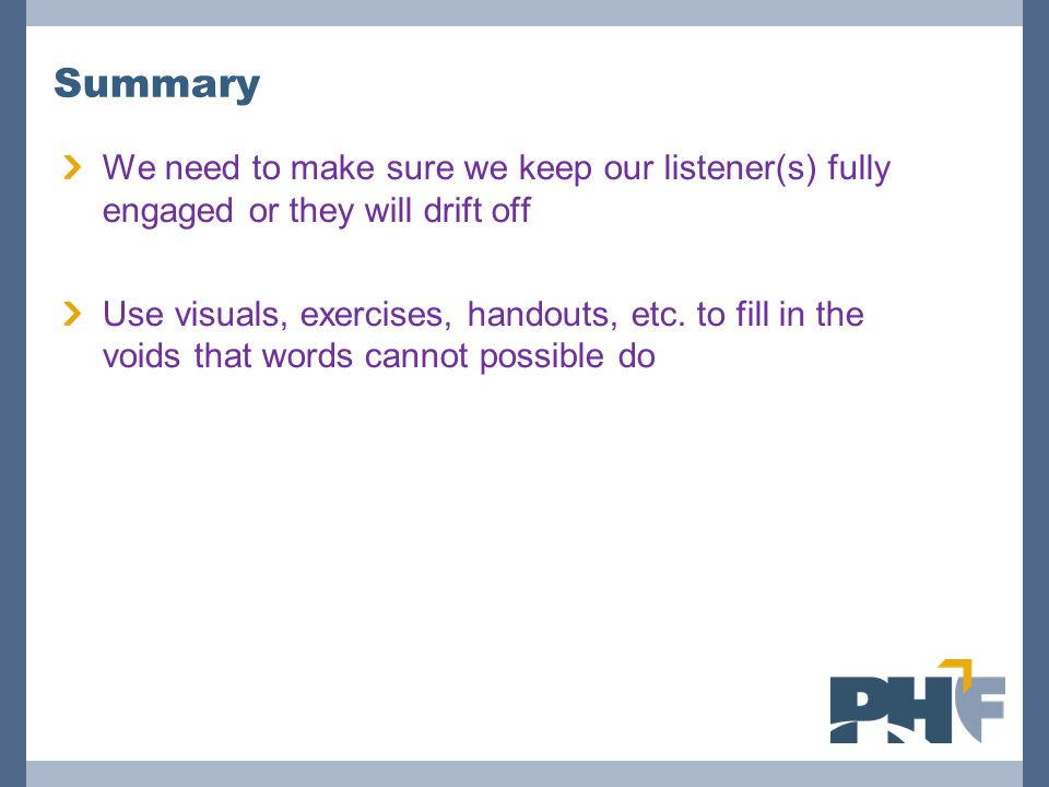Summary We need to make sure we keep our listener(s) fully engaged or they will drift off Use visuals, exercises, handouts, etc.