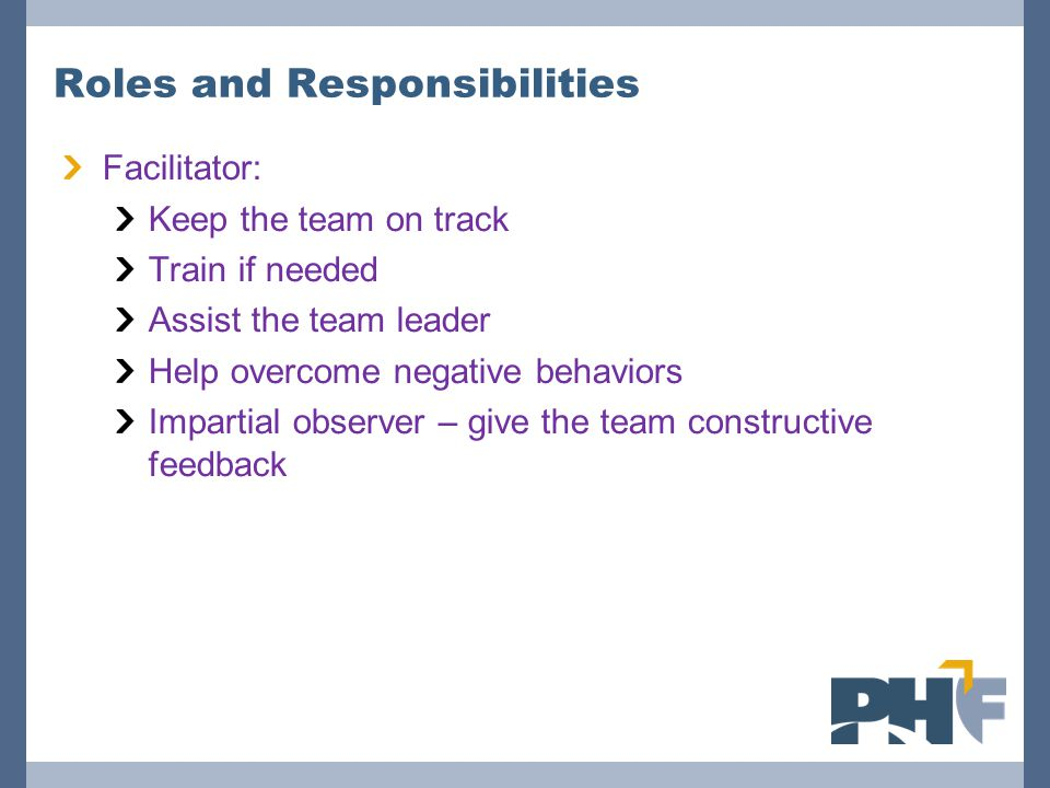 Roles and Responsibilities Facilitator: Keep the team on track Train if needed Assist the team leader Help overcome negative behaviors Impartial observer – give the team constructive feedback