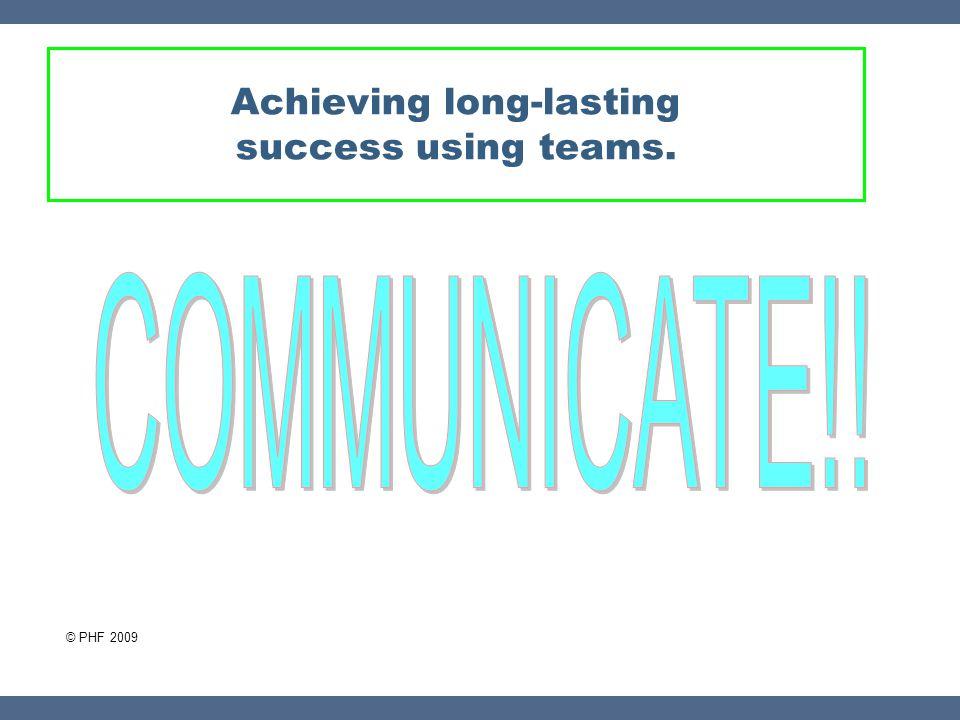 Achieving long-lasting success using teams. © PHF 2009