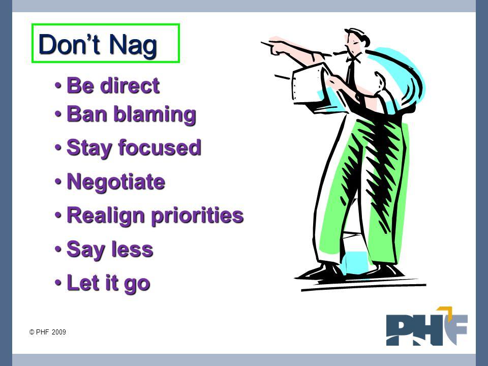 Be directBe direct Ban blamingBan blaming Stay focusedStay focused NegotiateNegotiate Realign prioritiesRealign priorities Say lessSay less Let it goLet it go Don't Nag © PHF 2009