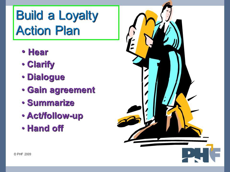 Hear Hear Clarify Clarify Dialogue Dialogue Gain agreement Gain agreement Summarize Summarize Act/follow-up Act/follow-up Hand off Hand off Build a Loyalty Action Plan © PHF 2009