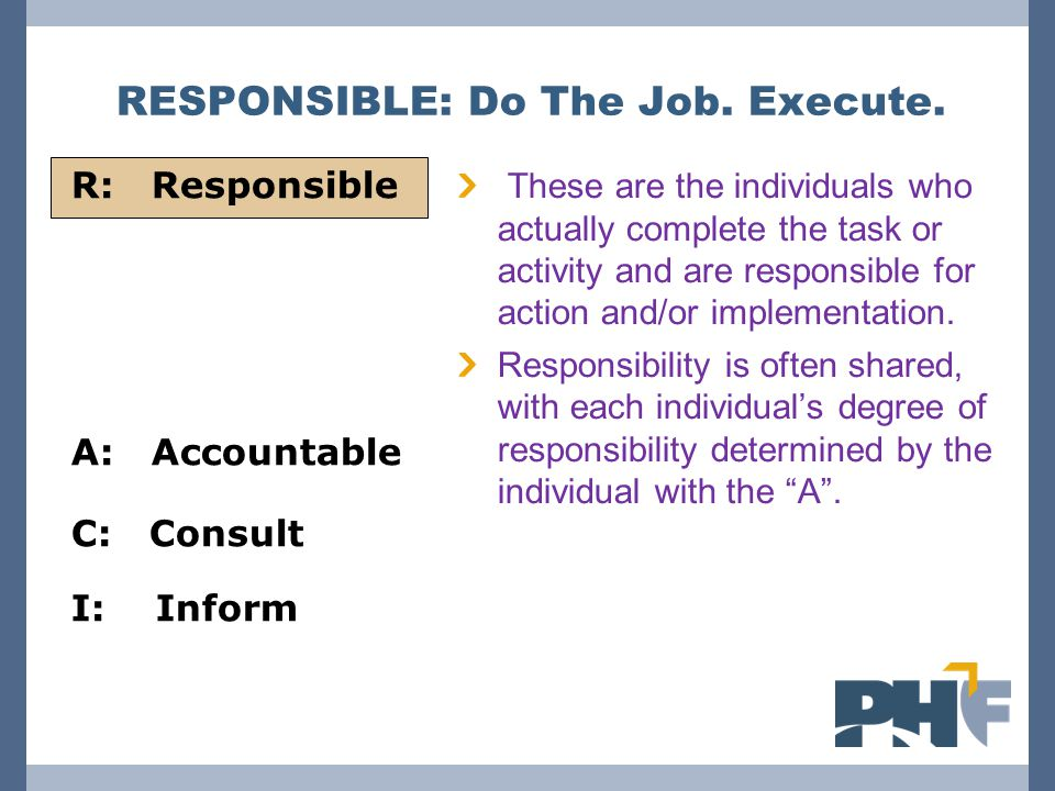 R: Responsible A: Accountable C: Consult I: Inform RESPONSIBLE: Do The Job.