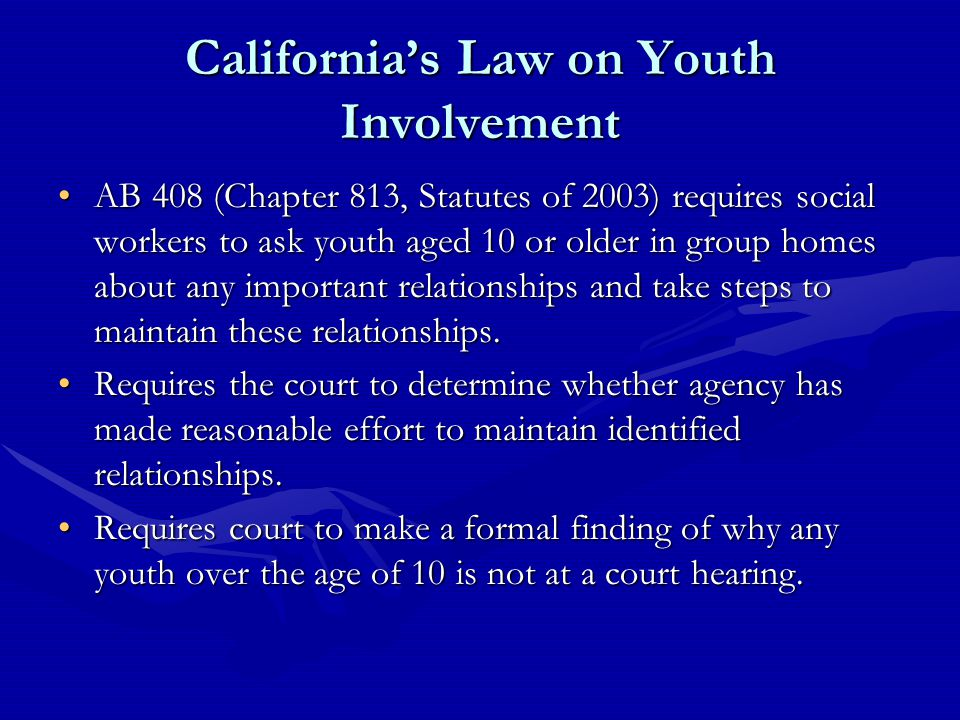 California's Law on Youth Involvement AB 408 (Chapter 813, Statutes of 2003) requires social workers to ask youth aged 10 or older in group homes about any important relationships and take steps to maintain these relationships.AB 408 (Chapter 813, Statutes of 2003) requires social workers to ask youth aged 10 or older in group homes about any important relationships and take steps to maintain these relationships.