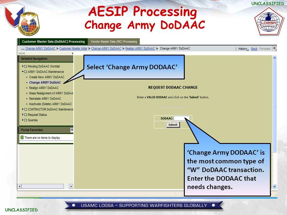 "AESIP Processing Change Army DoDAAC Select 'Change Army DODAAC' 'Change Army DODAAC' is the most common type of ""W"" DoDAAC transaction. Enter the DODA"
