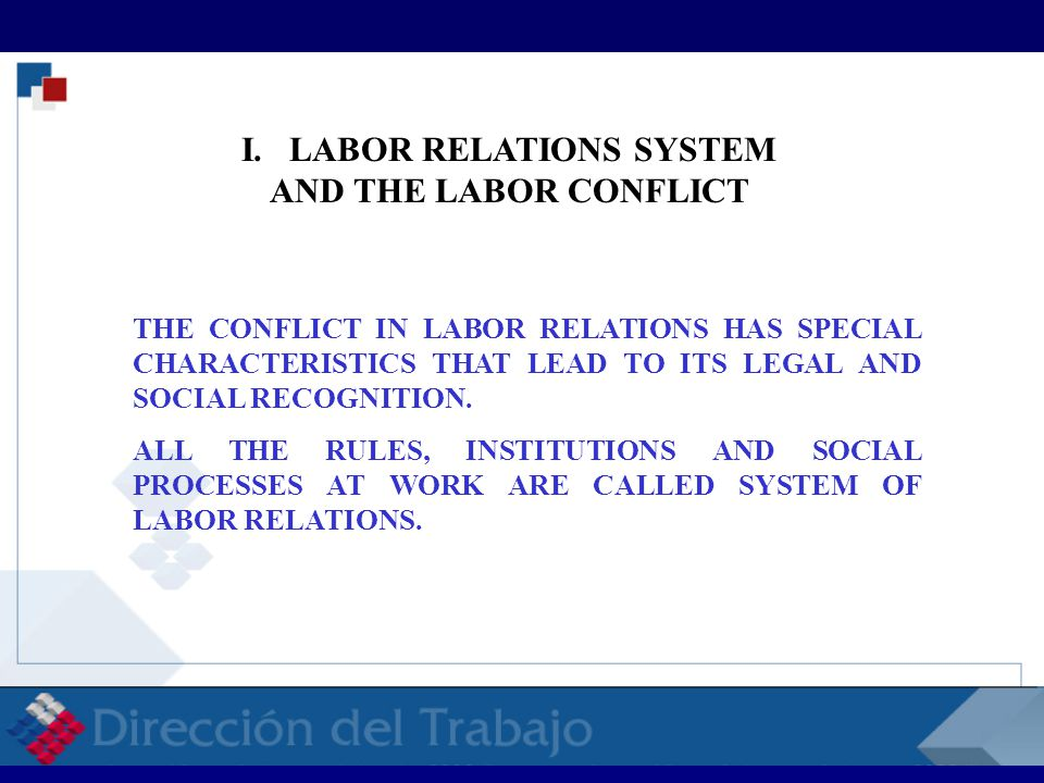 I. LABOR RELATIONS SYSTEM AND THE LABOR CONFLICT THE CONFLICT IN LABOR RELATIONS HAS SPECIAL CHARACTERISTICS THAT LEAD TO ITS LEGAL AND SOCIAL RECOGNI