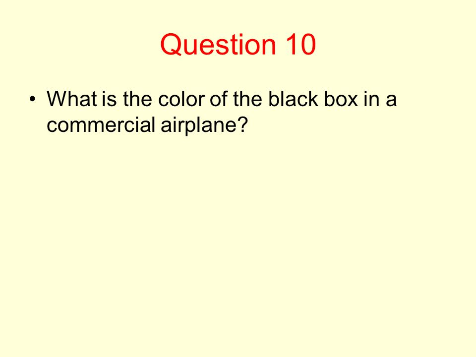 Question 10 What is the color of the black box in a commercial airplane?