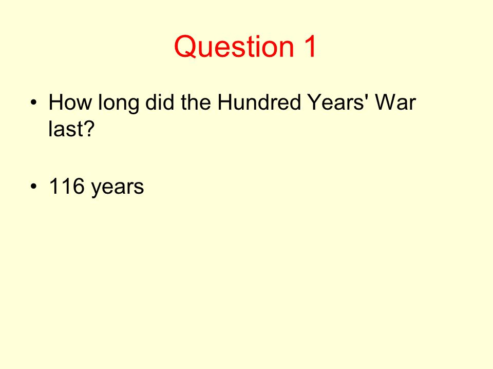 Question 1 How long did the Hundred Years War last? 116 years