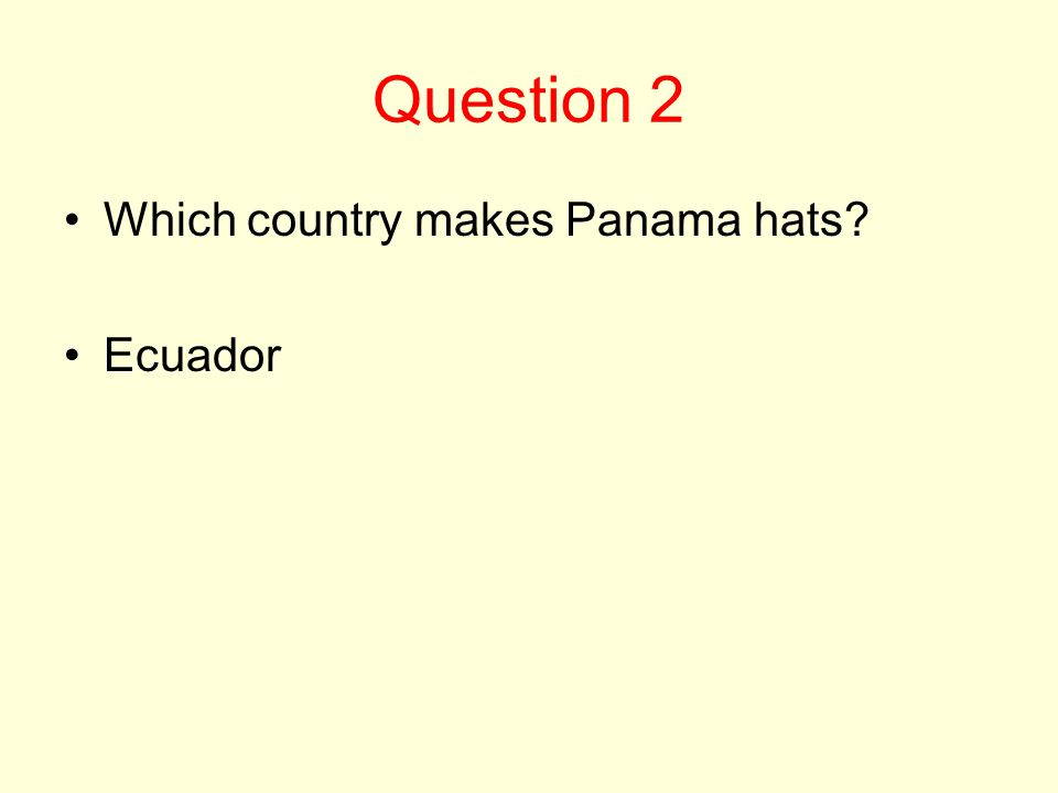 Question 2 Which country makes Panama hats? Ecuador
