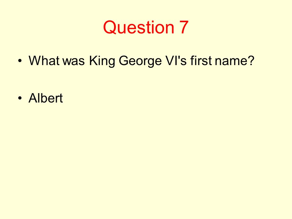 Question 7 What was King George VI s first name? Albert