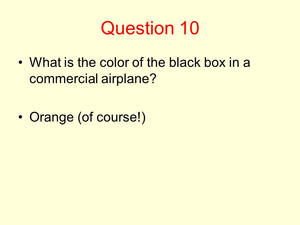 Question 10 What is the color of the black box in a commercial airplane? Orange (of course!)