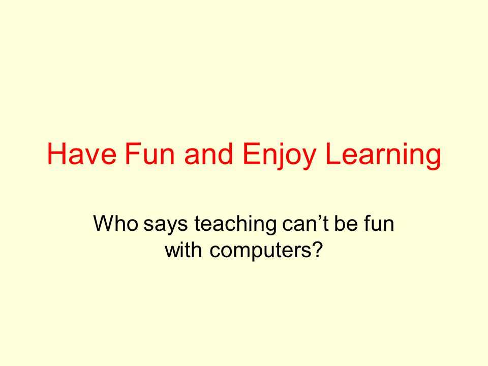 Have Fun and Enjoy Learning Who says teaching can't be fun with computers?