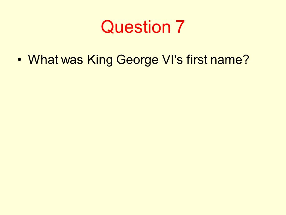 Question 7 What was King George VI s first name?