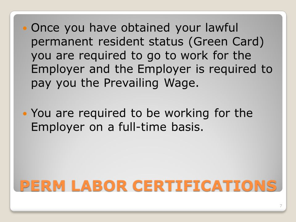 PERM LABOR CERTIFICATIONS Once you have obtained your lawful permanent resident status (Green Card) you are required to go to work for the Employer and the Employer is required to pay you the Prevailing Wage.