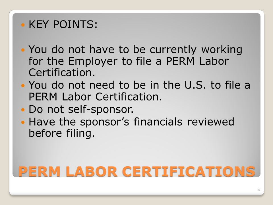 PERM LABOR CERTIFICATIONS KEY POINTS: You do not have to be currently working for the Employer to file a PERM Labor Certification. You do not need to