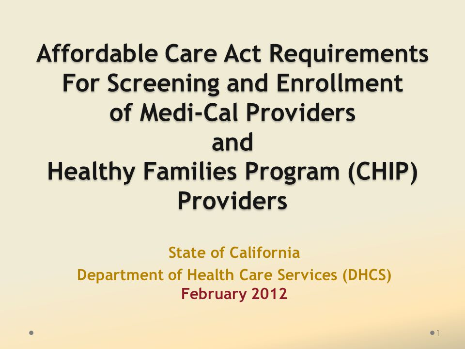 Affordable Care Act Requirements For Screening and Enrollment of Medi-Cal Providers and Healthy Families Program (CHIP) Providers State of California Department of Health Care Services (DHCS) February 2012 1