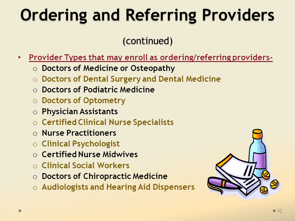 Ordering and Referring Providers (continued) Provider Types that may enroll as ordering/referring providers- o Doctors of Medicine or Osteopathy o Doctors of Dental Surgery and Dental Medicine o Doctors of Podiatric Medicine o Doctors of Optometry o Physician Assistants o Certified Clinical Nurse Specialists o Nurse Practitioners o Clinical Psychologist o Certified Nurse Midwives o Clinical Social Workers o Doctors of Chiropractic Medicine o Audiologists and Hearing Aid Dispensers 10