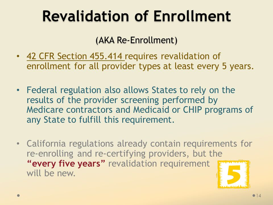 Revalidation of Enrollment (AKA Re-Enrollment) 42 CFR Section 455.414 requires revalidation of enrollment for all provider types at least every 5 years.