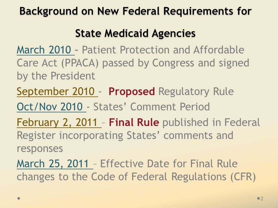Background on New Federal Requirements for State Medicaid Agencies March 2010 – Patient Protection and Affordable Care Act (PPACA) passed by Congress and signed by the President September 2010 - Proposed Regulatory Rule Oct/Nov 2010 - States' Comment Period February 2, 2011 – Final Rule published in Federal Register incorporating States' comments and responses March 25, 2011 – Effective Date for Final Rule changes to the Code of Federal Regulations (CFR) 2