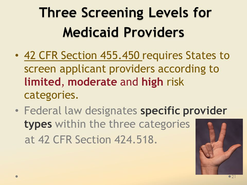 Three Screening Levels for Medicaid Providers Three Screening Levels for Medicaid Providers 42 CFR Section 455.450 requires States to screen applicant providers according to limited, moderate and high risk categories.